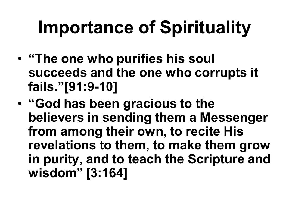 """Importance of Spirituality """"The one who purifies his soul succeeds and the one who corrupts it fails.""""[91:9-10] """"God has been gracious to the believer"""