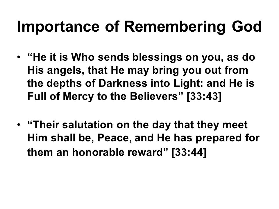 Importance of Remembering God He it is Who sends blessings on you, as do His angels, that He may bring you out from the depths of Darkness into Light: and He is Full of Mercy to the Believers [33:43] Their salutation on the day that they meet Him shall be, Peace, and He has prepared for them an honorable reward [33:44]