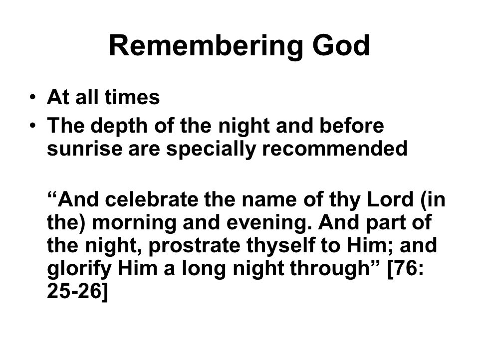 """Remembering God At all times The depth of the night and before sunrise are specially recommended """"And celebrate the name of thy Lord (in the) morning"""