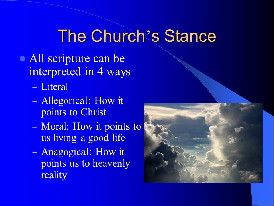 The Church ' s Stance All scripture can be interpreted in 4 ways – Literal – Allegorical: How it points to Christ – Moral: How it points to us living a good life – Anagogical: How it points us to heavenly reality