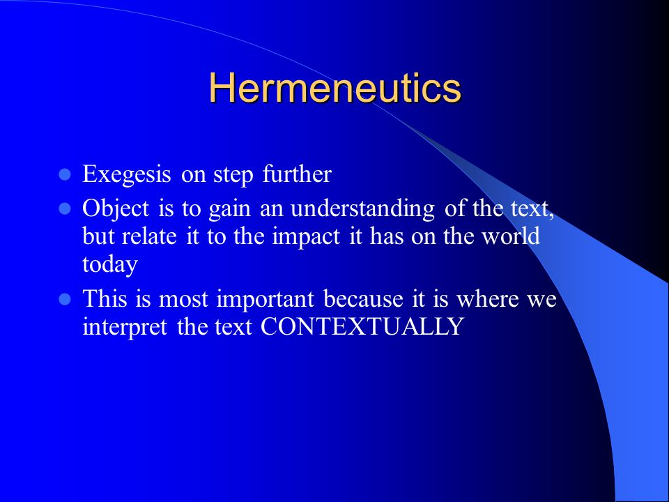 Hermeneutics Exegesis on step further Object is to gain an understanding of the text, but relate it to the impact it has on the world today This is most important because it is where we interpret the text CONTEXTUALLY