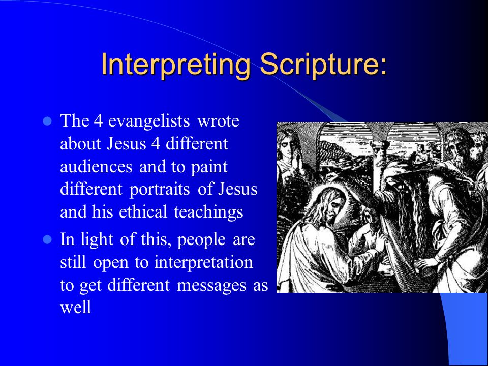 Interpreting Scripture: The 4 evangelists wrote about Jesus 4 different audiences and to paint different portraits of Jesus and his ethical teachings In light of this, people are still open to interpretation to get different messages as well