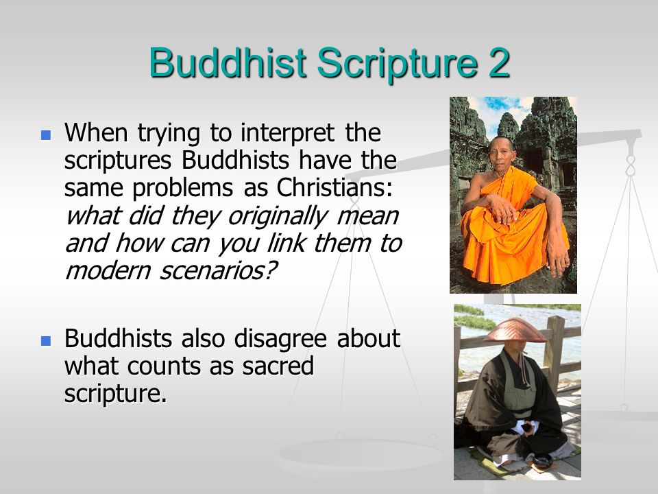 Buddhist Scripture 2 When trying to interpret the scriptures Buddhists have the same problems as Christians: what did they originally mean and how can you link them to modern scenarios.
