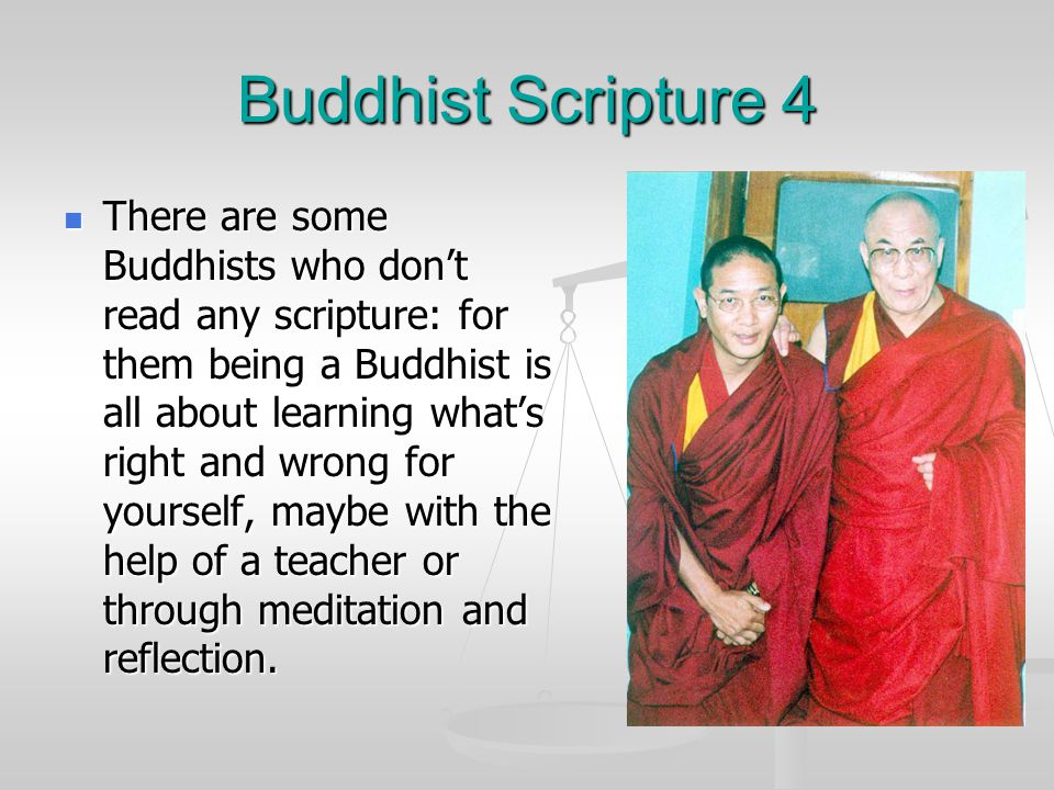 Buddhist Scripture 4 There are some Buddhists who don't read any scripture: for them being a Buddhist is all about learning what's right and wrong for yourself, maybe with the help of a teacher or through meditation and reflection.