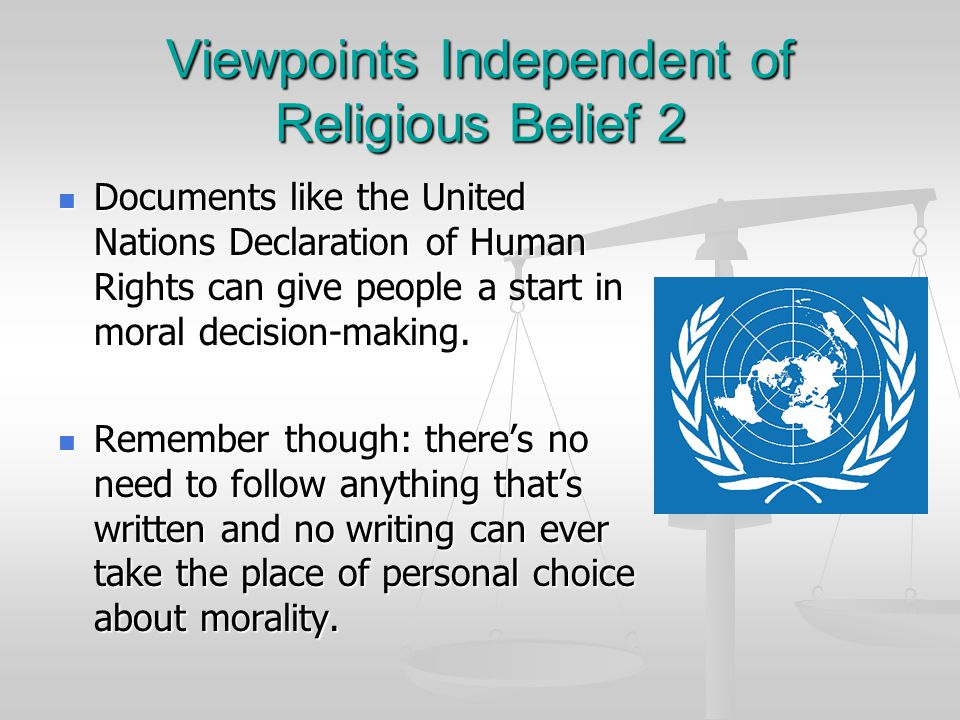 Viewpoints Independent of Religious Belief 2 Documents like the United Nations Declaration of Human Rights can give people a start in moral decision-making.