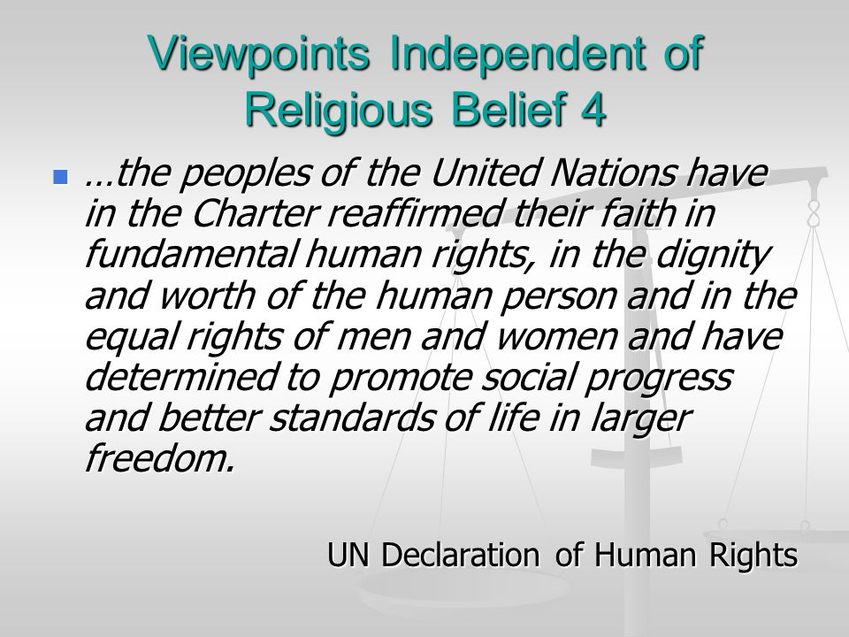 Viewpoints Independent of Religious Belief 4 …the peoples of the United Nations have in the Charter reaffirmed their faith in fundamental human rights, in the dignity and worth of the human person and in the equal rights of men and women and have determined to promote social progress and better standards of life in larger freedom.