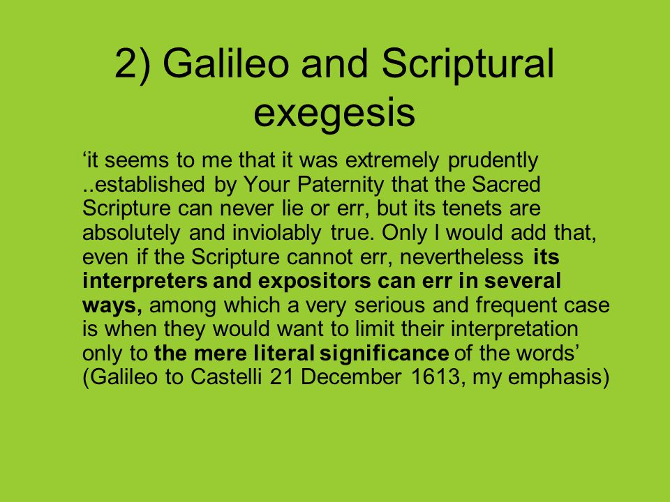 2) Galileo and Scriptural exegesis 'it seems to me that it was extremely prudently..established by Your Paternity that the Sacred Scripture can never lie or err, but its tenets are absolutely and inviolably true.