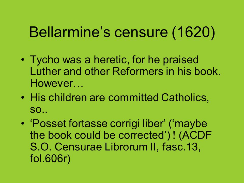 Bellarmine's censure (1620) Tycho was a heretic, for he praised Luther and other Reformers in his book.