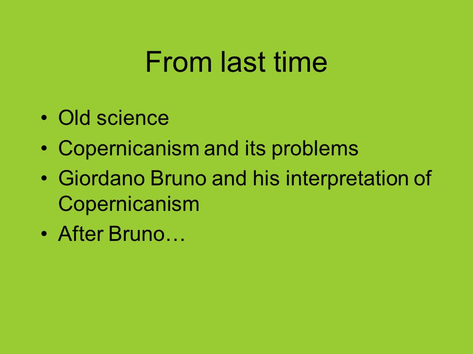 From last time Old science Copernicanism and its problems Giordano Bruno and his interpretation of Copernicanism After Bruno…