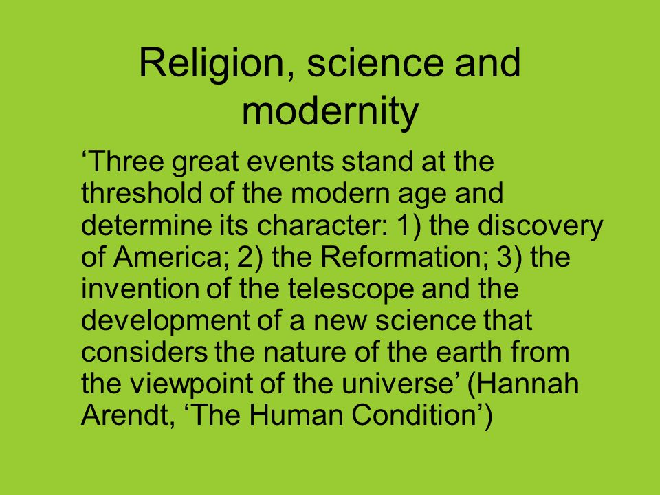 Religion, science and modernity 'Three great events stand at the threshold of the modern age and determine its character: 1) the discovery of America; 2) the Reformation; 3) the invention of the telescope and the development of a new science that considers the nature of the earth from the viewpoint of the universe' (Hannah Arendt, 'The Human Condition')