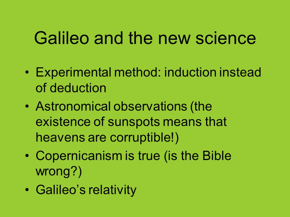 Galileo and the new science Experimental method: induction instead of deduction Astronomical observations (the existence of sunspots means that heavens are corruptible!) Copernicanism is true (is the Bible wrong ) Galileo's relativity