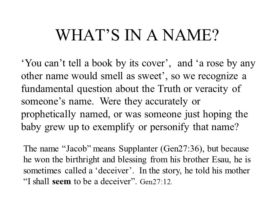 A CHANGE OF NAMES Abram's name was changed to Abraham Sarai's name was changed to Sarah Jacob's name was changed to Israel Samson's father asked the Angel of the Lord what his name was, and the angel said it was Secret .