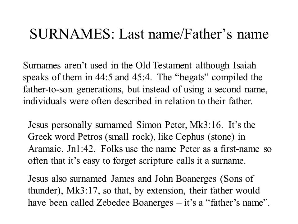 """SURNAMES: Last name/Father's name Surnames aren't used in the Old Testament although Isaiah speaks of them in 44:5 and 45:4. The """"begats"""" compiled the"""