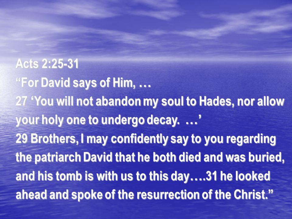 "Acts 2:25-31 ""For David says of Him, … 27 ' You will not abandon my soul to Hades, nor allow your holy one to undergo decay. …' 29 Brothers, I may con"
