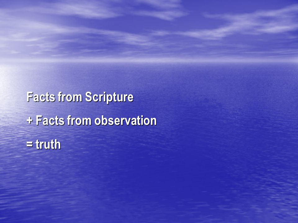 Facts from Scripture + Facts from observation = truth