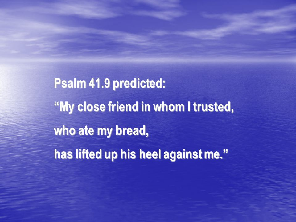 "Psalm 41.9 predicted: ""My close friend in whom I trusted, who ate my bread, has lifted up his heel against me."""