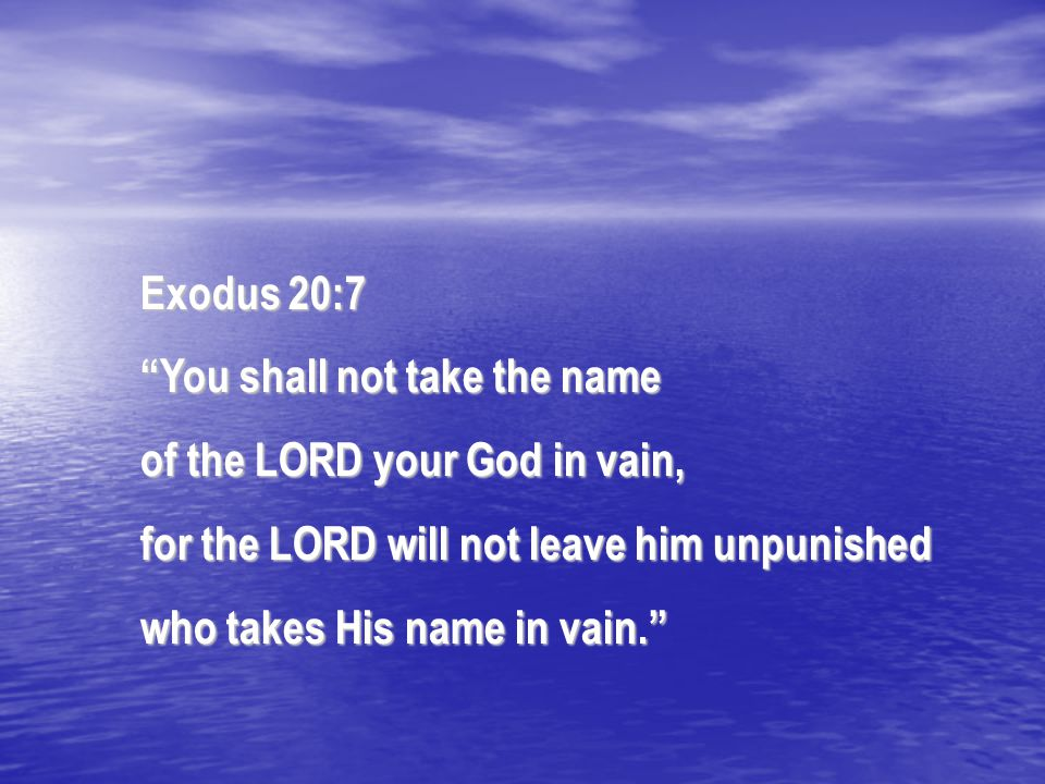 "Exodus 20:7 ""You shall not take the name of the LORD your God in vain, for the LORD will not leave him unpunished who takes His name in vain."""