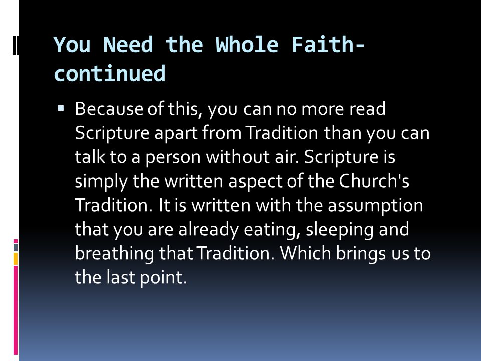 You Need the Whole Faith- continued  Because of this, you can no more read Scripture apart from Tradition than you can talk to a person without air.