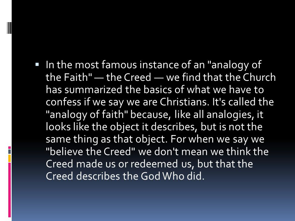  In the most famous instance of an analogy of the Faith — the Creed — we find that the Church has summarized the basics of what we have to confess if we say we are Christians.