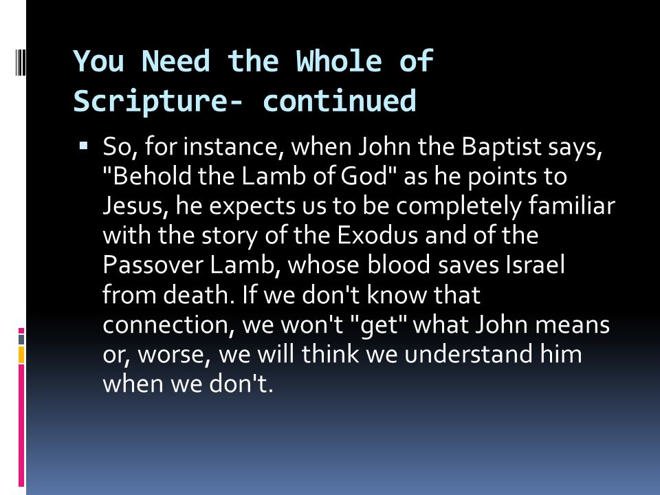 You Need the Whole of Scripture- continued  So, for instance, when John the Baptist says, Behold the Lamb of God as he points to Jesus, he expects us to be completely familiar with the story of the Exodus and of the Passover Lamb, whose blood saves Israel from death.