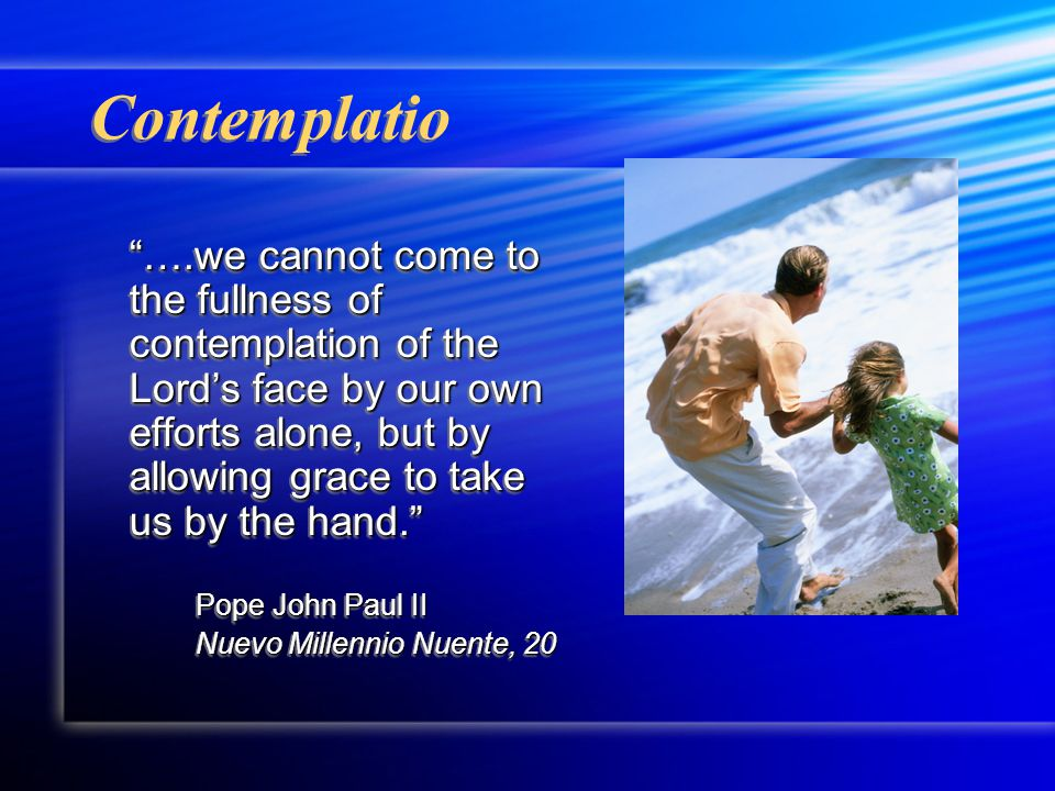 Contemplatio ….we cannot come to the fullness of contemplation of the Lord's face by our own efforts alone, but by allowing grace to take us by the hand. Pope John Paul II Nuevo Millennio Nuente, 20 ….we cannot come to the fullness of contemplation of the Lord's face by our own efforts alone, but by allowing grace to take us by the hand. Pope John Paul II Nuevo Millennio Nuente, 20