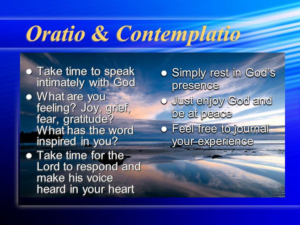 Oratio & Contemplatio Take time to speak intimately with God Take time to speak intimately with God What are you feeling.
