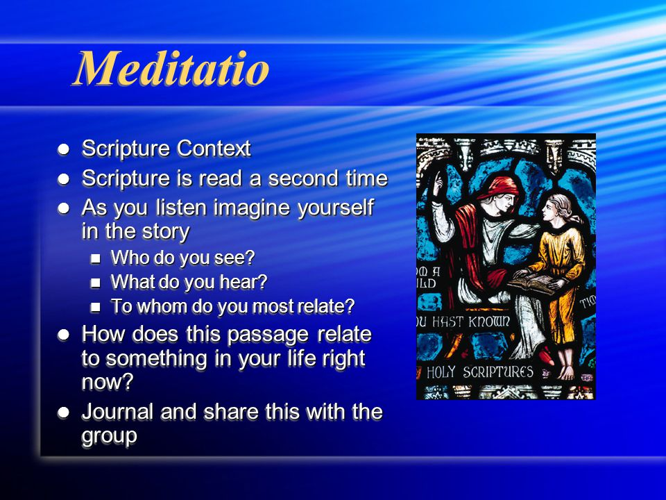 Meditatio Scripture Context Scripture Context Scripture is read a second time Scripture is read a second time As you listen imagine yourself in the story As you listen imagine yourself in the story Who do you see.
