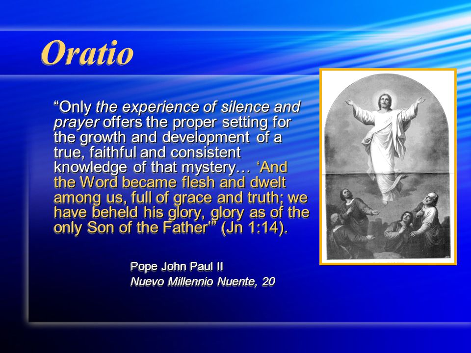 Oratio Only the experience of silence and prayer offers the proper setting for the growth and development of a true, faithful and consistent knowledge of that mystery… 'And the Word became flesh and dwelt among us, full of grace and truth; we have beheld his glory, glory as of the only Son of the Father' (Jn 1:14).