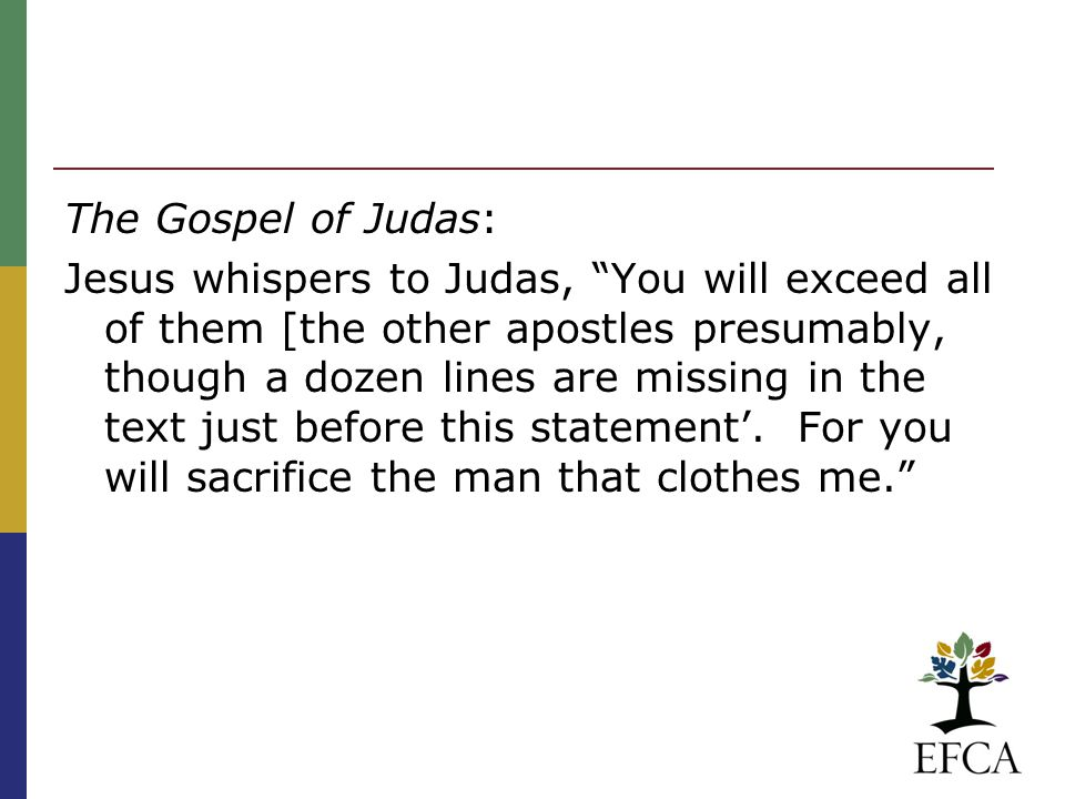 The Gospel of Judas: Jesus whispers to Judas, You will exceed all of them [the other apostles presumably, though a dozen lines are missing in the text just before this statement'.