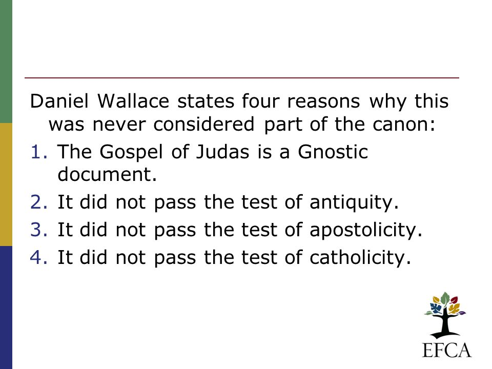 Daniel Wallace states four reasons why this was never considered part of the canon: 1.The Gospel of Judas is a Gnostic document.