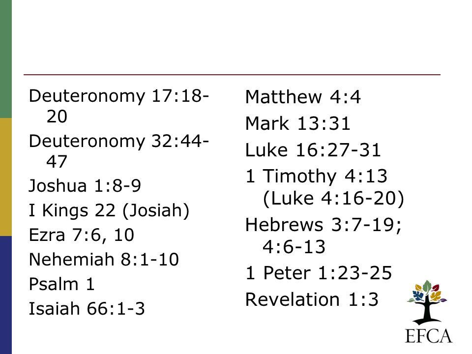 Deuteronomy 17:18- 20 Deuteronomy 32:44- 47 Joshua 1:8-9 I Kings 22 (Josiah) Ezra 7:6, 10 Nehemiah 8:1-10 Psalm 1 Isaiah 66:1-3 Matthew 4:4 Mark 13:31 Luke 16:27-31 1 Timothy 4:13 (Luke 4:16-20) Hebrews 3:7-19; 4:6-13 1 Peter 1:23-25 Revelation 1:3