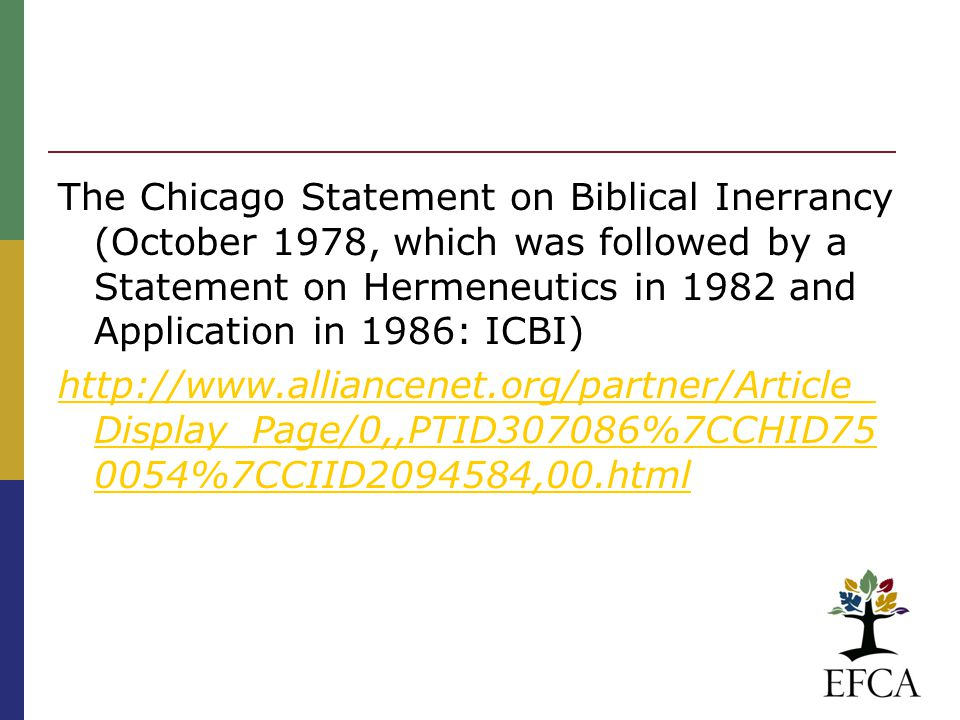 The Chicago Statement on Biblical Inerrancy (October 1978, which was followed by a Statement on Hermeneutics in 1982 and Application in 1986: ICBI) http://www.alliancenet.org/partner/Article_ Display_Page/0,,PTID307086%7CCHID75 0054%7CCIID2094584,00.html