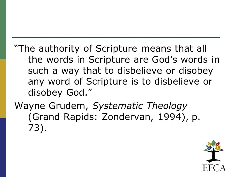 The authority of Scripture means that all the words in Scripture are God's words in such a way that to disbelieve or disobey any word of Scripture is to disbelieve or disobey God. Wayne Grudem, Systematic Theology (Grand Rapids: Zondervan, 1994), p.