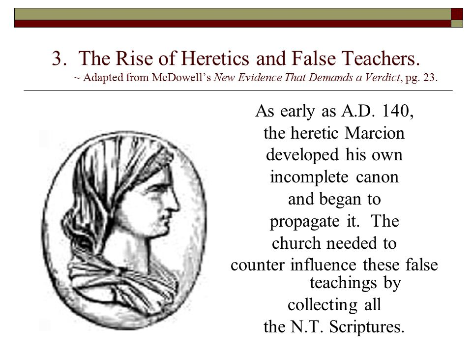 3. The Rise of Heretics and False Teachers. ~ Adapted from McDowell's New Evidence That Demands a Verdict, pg. 23. As early as A.D. 140, the heretic M