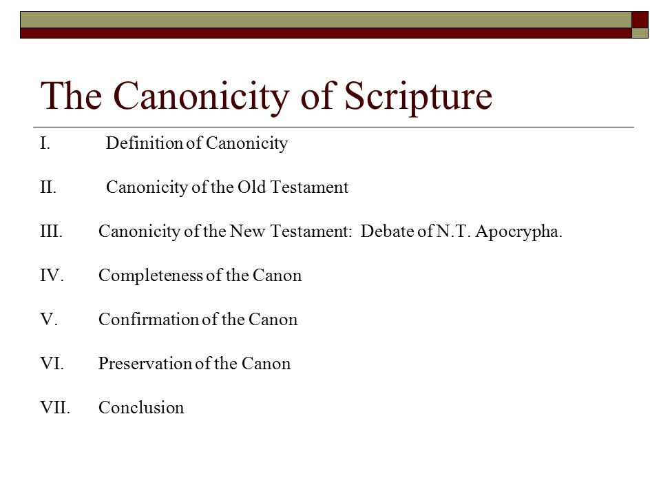 The Canonicity of Scripture I.Definition of Canonicity II.Canonicity of the Old Testament III.Canonicity of the New Testament: Debate of N.T. Apocryph