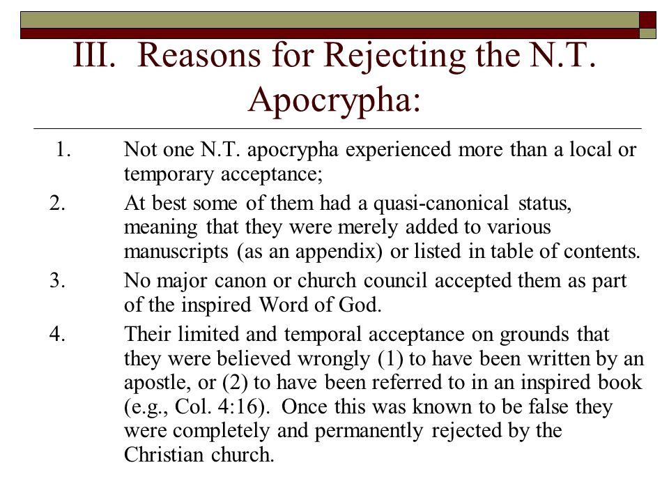 III. Reasons for Rejecting the N.T. Apocrypha: 1.Not one N.T. apocrypha experienced more than a local or temporary acceptance; 2.At best some of them