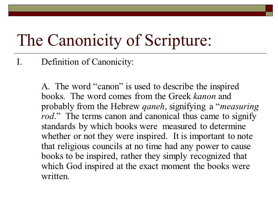 """The Canonicity of Scripture: I.Definition of Canonicity: A. The word """"canon"""" is used to describe the inspired books. The word comes from the Greek kan"""