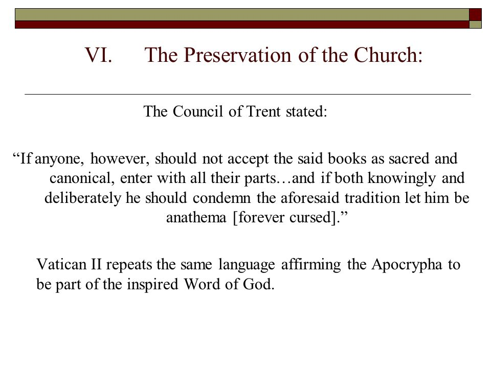 """VI.The Preservation of the Church: The Council of Trent stated: """"If anyone, however, should not accept the said books as sacred and canonical, enter w"""