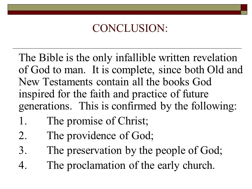 CONCLUSION: The Bible is the only infallible written revelation of God to man. It is complete, since both Old and New Testaments contain all the books
