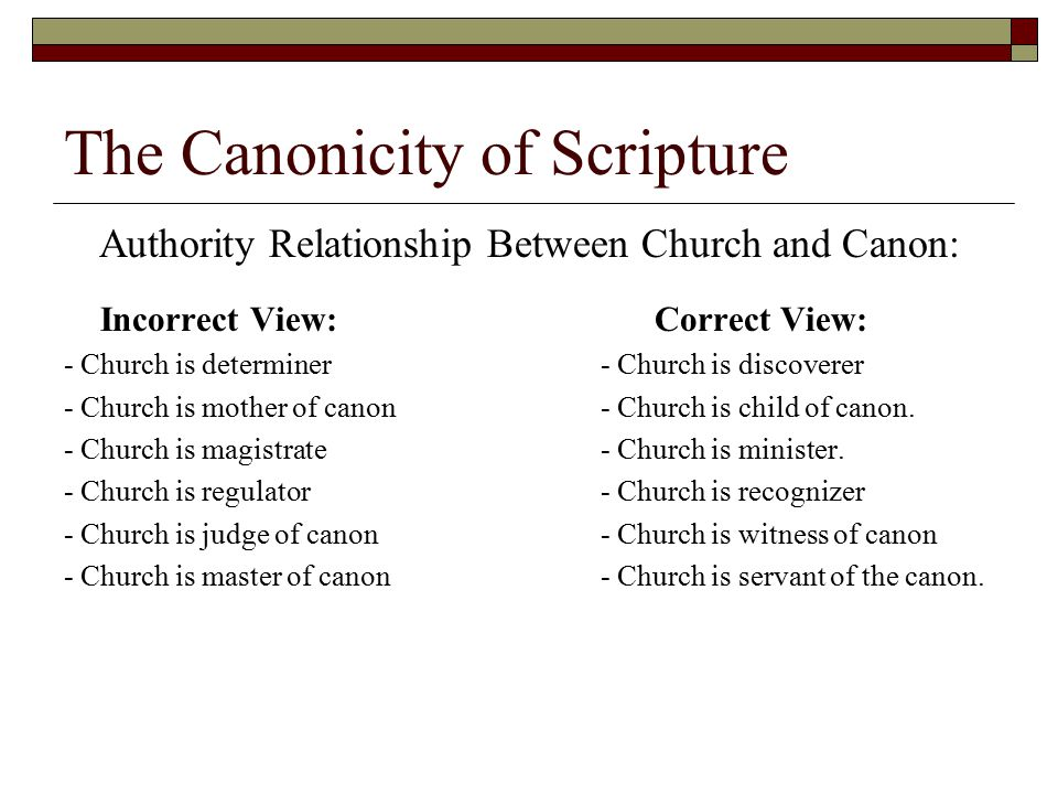 The Canonicity of Scripture Authority Relationship Between Church and Canon: Incorrect View: Correct View: - Church is determiner - Church is discover