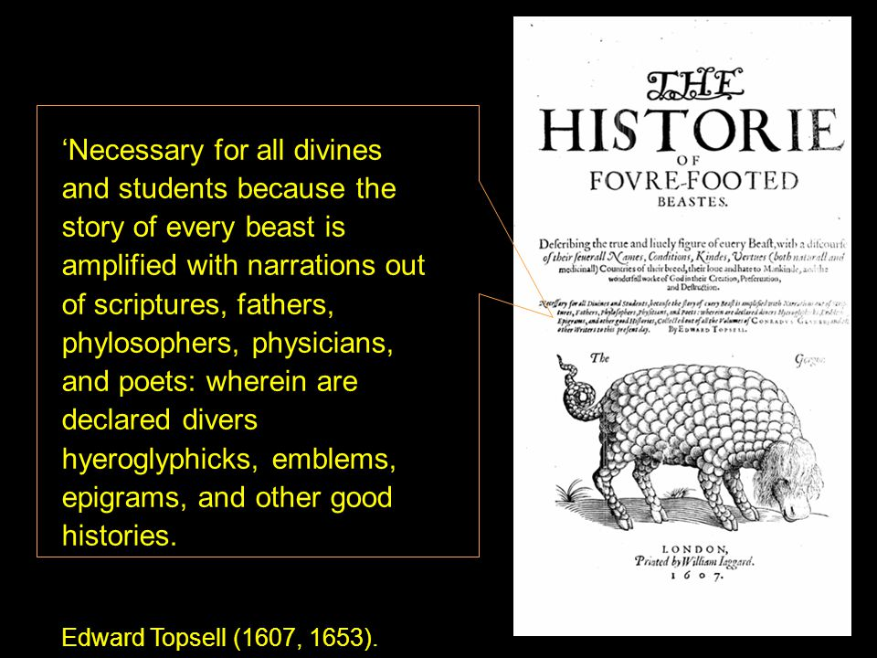 'Necessary for all divines and students because the story of every beast is amplified with narrations out of scriptures, fathers, phylosophers, physicians, and poets: wherein are declared divers hyeroglyphicks, emblems, epigrams, and other good histories.