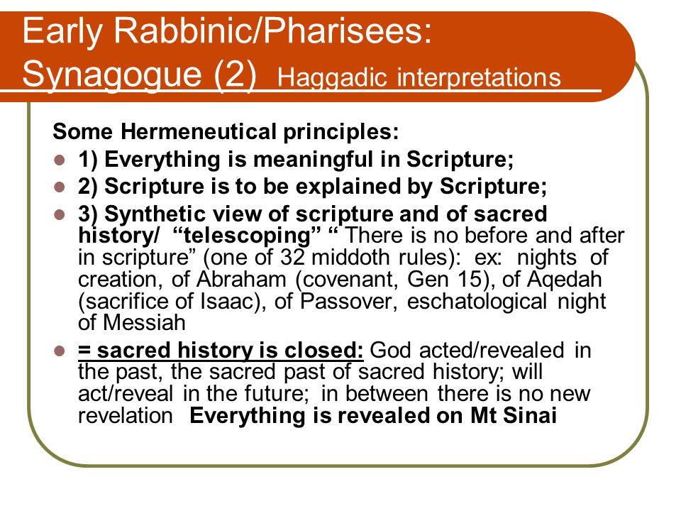 Early Rabbinic/Pharisees: Synagogue (2) Haggadic interpretations Some Hermeneutical principles: 1) Everything is meaningful in Scripture; 2) Scripture