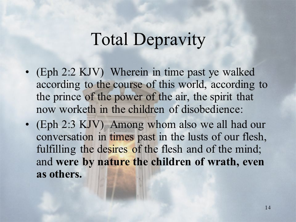 14 Total Depravity (Eph 2:2 KJV) Wherein in time past ye walked according to the course of this world, according to the prince of the power of the air, the spirit that now worketh in the children of disobedience: (Eph 2:3 KJV) Among whom also we all had our conversation in times past in the lusts of our flesh, fulfilling the desires of the flesh and of the mind; and were by nature the children of wrath, even as others.
