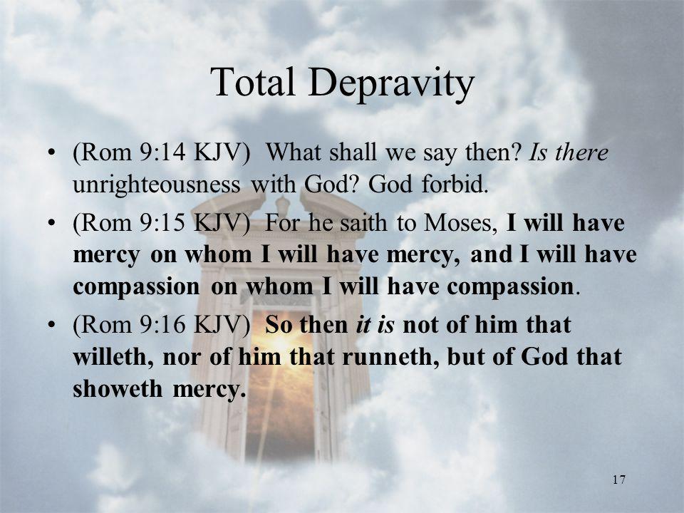 17 Total Depravity (Rom 9:14 KJV) What shall we say then.