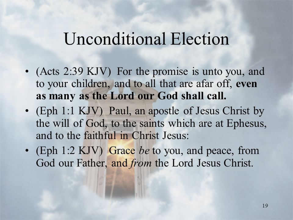19 Unconditional Election (Acts 2:39 KJV) For the promise is unto you, and to your children, and to all that are afar off, even as many as the Lord our God shall call.