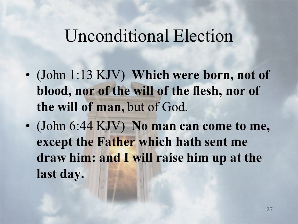 27 Unconditional Election (John 1:13 KJV) Which were born, not of blood, nor of the will of the flesh, nor of the will of man, but of God.
