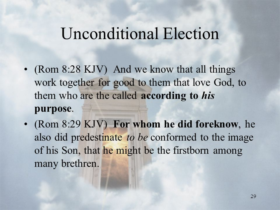 29 Unconditional Election (Rom 8:28 KJV) And we know that all things work together for good to them that love God, to them who are the called according to his purpose.