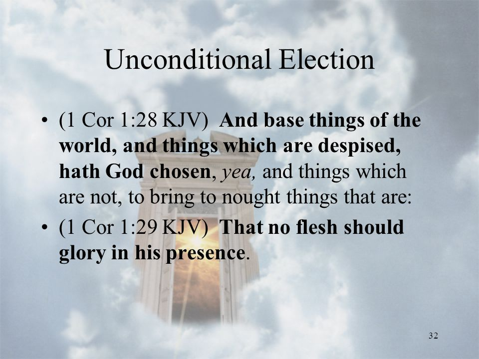 32 Unconditional Election (1 Cor 1:28 KJV) And base things of the world, and things which are despised, hath God chosen, yea, and things which are not, to bring to nought things that are: (1 Cor 1:29 KJV) That no flesh should glory in his presence.