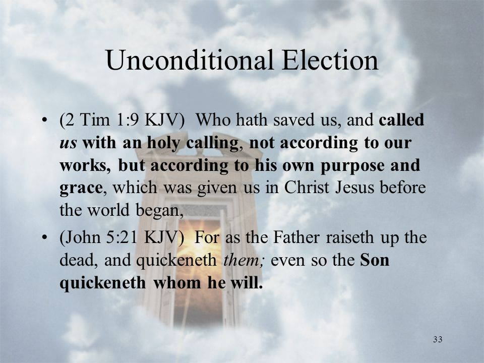 33 Unconditional Election (2 Tim 1:9 KJV) Who hath saved us, and called us with an holy calling, not according to our works, but according to his own purpose and grace, which was given us in Christ Jesus before the world began, (John 5:21 KJV) For as the Father raiseth up the dead, and quickeneth them; even so the Son quickeneth whom he will.