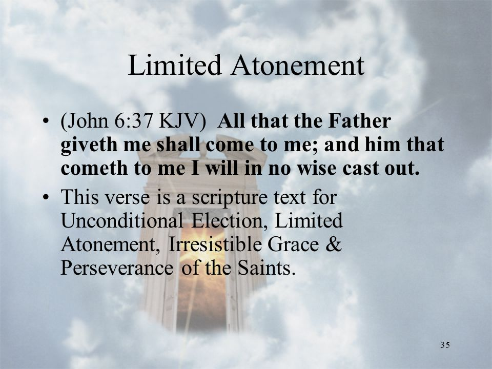 35 Limited Atonement (John 6:37 KJV) All that the Father giveth me shall come to me; and him that cometh to me I will in no wise cast out.